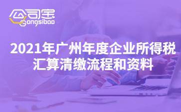 2021年廣州年度企業所得稅匯算清繳流程和資料
